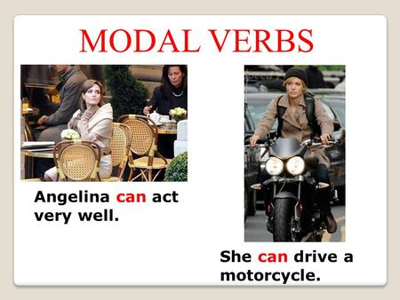 Angelina can act very well. She can drive a motorcycle. MODAL VERBS.