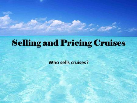 Selling and Pricing Cruises Who sells cruises?. Who buys cruises? 1.Restless Baby Boomers- The largest segment cruisers (33%).They are in their early.