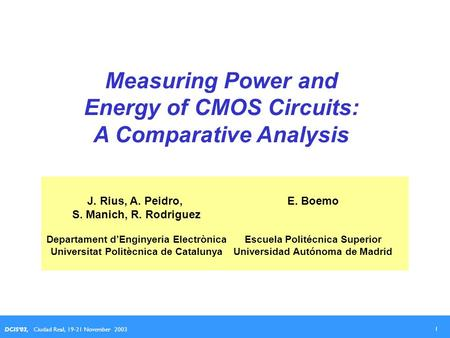 1 DCIS'03, Ciudad Real, 19-21 November 2003 Measuring Power and Energy of CMOS Circuits: A Comparative Analysis J. Rius, A. Peidro, S. Manich, R. Rodriguez.