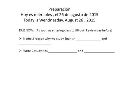 Preparación Hoy es miércoles, el 26 de agosto de 2015 Today is Wendnesday, August 26, 2015 DUE NOW: (As soon as entering class to fill out: Review day.