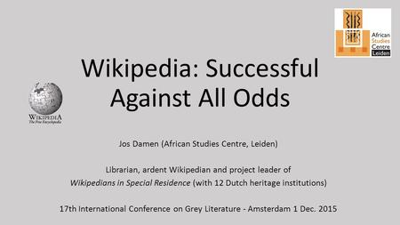 Wikipedia: Successful Against All Odds Jos Damen (African Studies Centre, Leiden) Librarian, ardent Wikipedian and project leader of Wikipedians in Special.