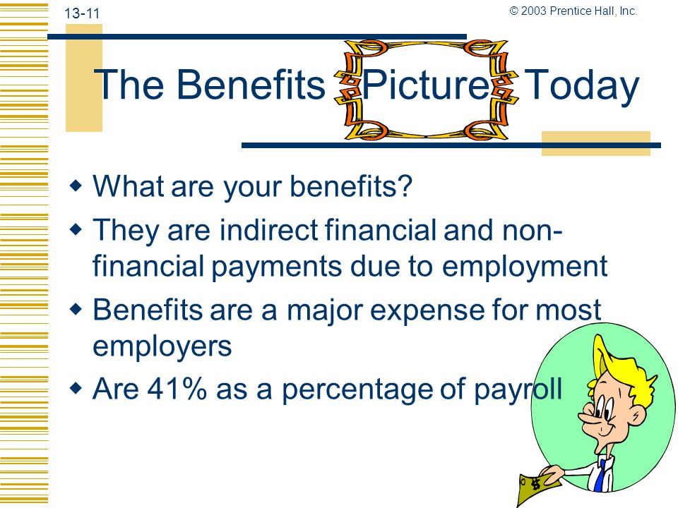 © 2003 Prentice Hall, Inc.13-11 The Benefits Picture Today  What are your benefits.