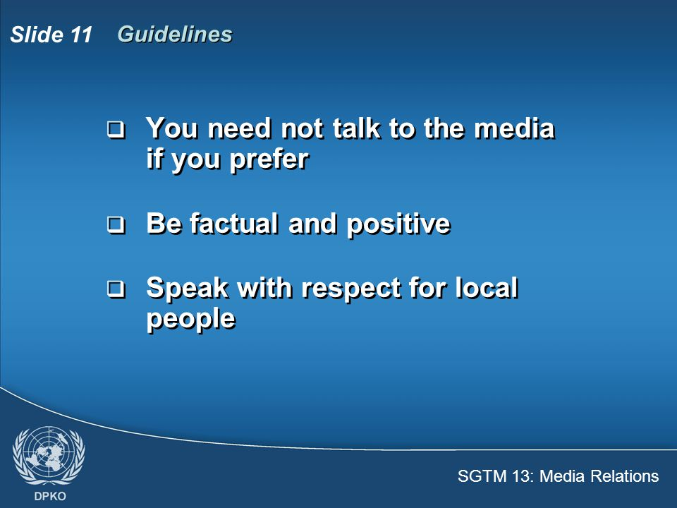 SGTM 13: Media Relations Slide 12 Guidelines  Don't forget, you are an ambassador for the UN  Remember the name and organization of the reporter  Tell your PIO whom you spoke with and what was said  Don't forget, you are an ambassador for the UN  Remember the name and organization of the reporter  Tell your PIO whom you spoke with and what was said