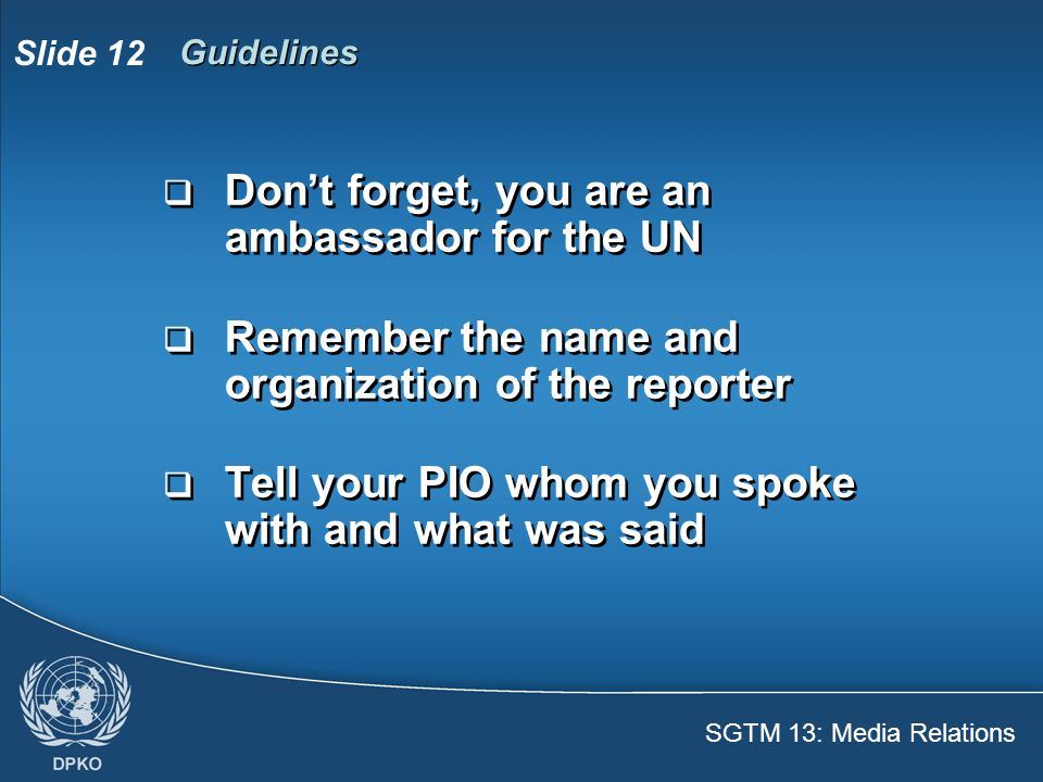 SGTM 13: Media Relations Slide 13 Don't  Address questions that you are not authorized to answer  Give personal opinions about the situation of the peace process  Reveal information related to security matters or combattants  Favour one side over another  Address questions that you are not authorized to answer  Give personal opinions about the situation of the peace process  Reveal information related to security matters or combattants  Favour one side over another