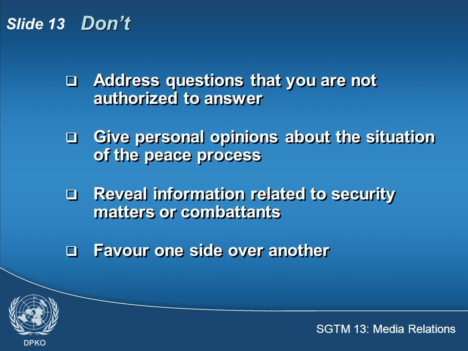 SGTM 13: Media Relations Slide 14 Do  Know the main points about your mission  Refer to your superiors or PIO if you don't know answers  Be polite and professional  Stick to the facts  Be brief and precise  Know the main points about your mission  Refer to your superiors or PIO if you don't know answers  Be polite and professional  Stick to the facts  Be brief and precise