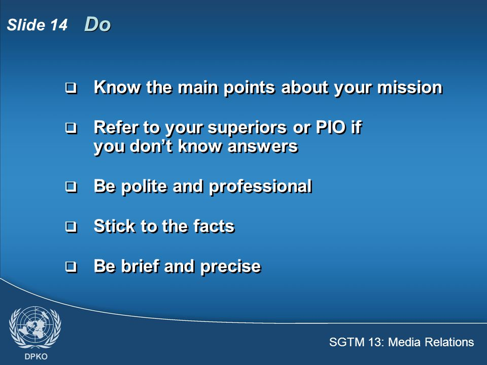 SGTM 13: Media Relations Slide 15  Your job is to support the mandate  The mandate is authorized by the Security Council  The mandate describes what the United Nations can do  You should remember the basic points  Refresh your knowledge by asking your PIO  Your job is to support the mandate  The mandate is authorized by the Security Council  The mandate describes what the United Nations can do  You should remember the basic points  Refresh your knowledge by asking your PIO