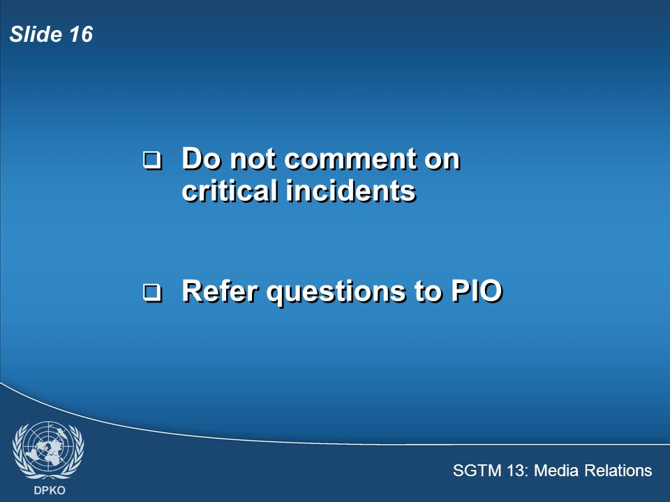 SGTM 13: Media Relations Slide 17  Look at the reporter, not the camera  Listen carefully to the question  Answer with facts  Be brief and simple  Behave naturally  Look at the reporter, not the camera  Listen carefully to the question  Answer with facts  Be brief and simple  Behave naturally