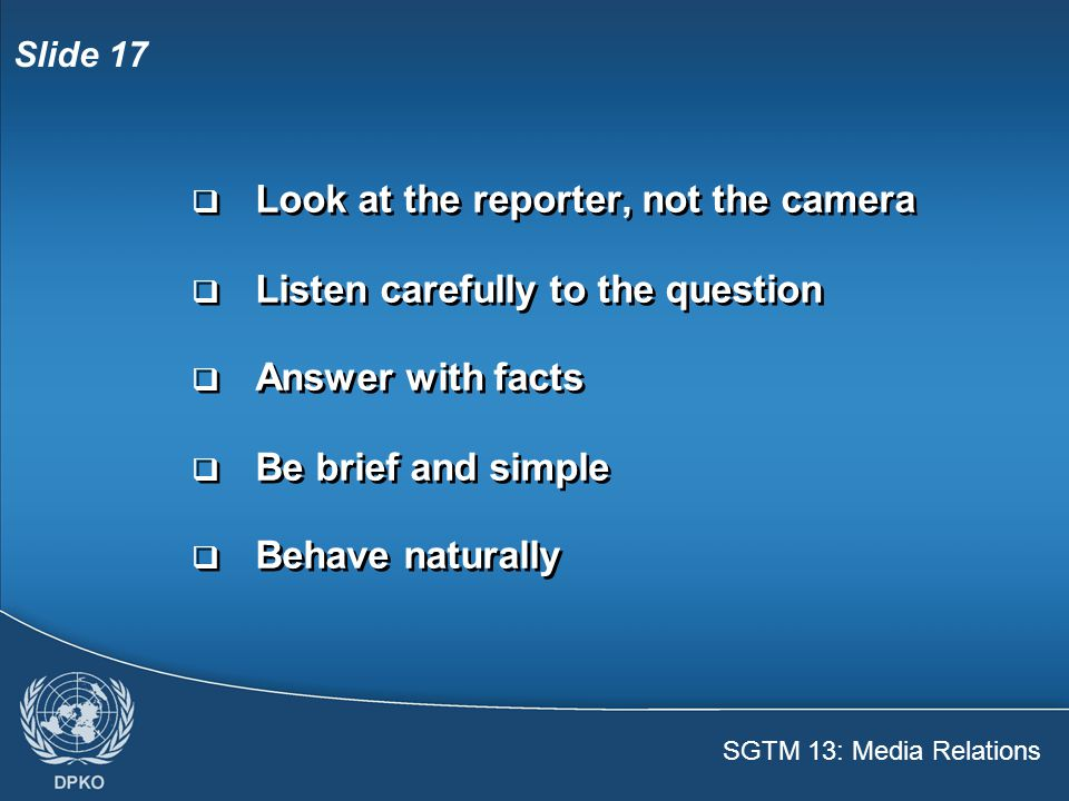 SGTM 13: Media Relations Slide 18 In an interview  Don't say no comment  Don't answer only yes or no  Don't assume anything you say is off the record  Don't offer personal opinions  Don't discuss security issues  Don't say no comment  Don't answer only yes or no  Don't assume anything you say is off the record  Don't offer personal opinions  Don't discuss security issues