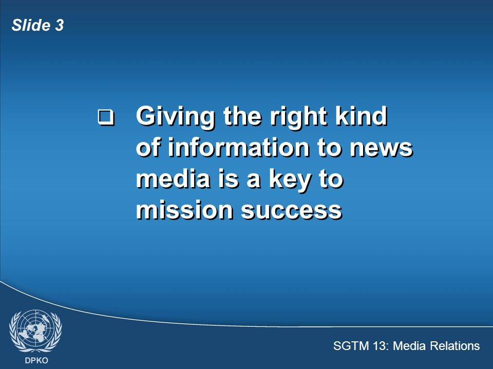SGTM 13: Media Relations Slide 4  News media have their own focus on peace operations – some are pro , some are con , some impartial