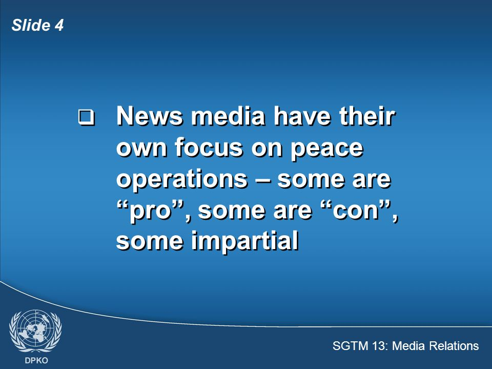 SGTM 13: Media Relations Slide 5  Explain mission mandate and activities  Be a reliable source of information  Counter misinformation and propaganda  Explain mission mandate and activities  Be a reliable source of information  Counter misinformation and propaganda