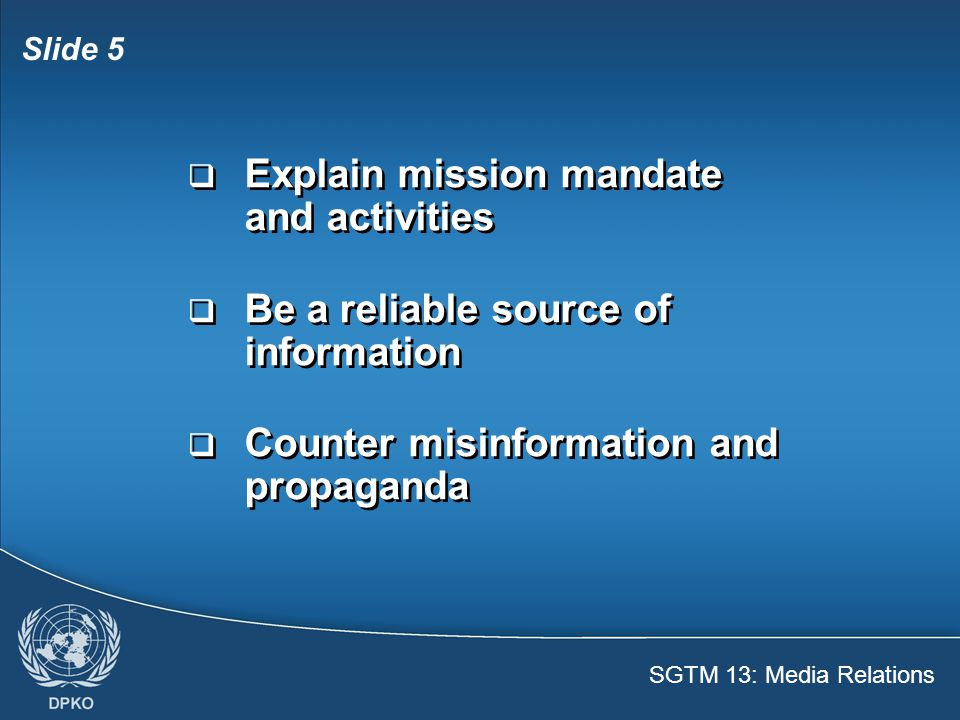 SGTM 13: Media Relations Slide 6  The media focus on peacekeepers on and off the job  Bad conduct will be reported by the media  Good conduct will help maintain a positive public image  The media focus on peacekeepers on and off the job  Bad conduct will be reported by the media  Good conduct will help maintain a positive public image
