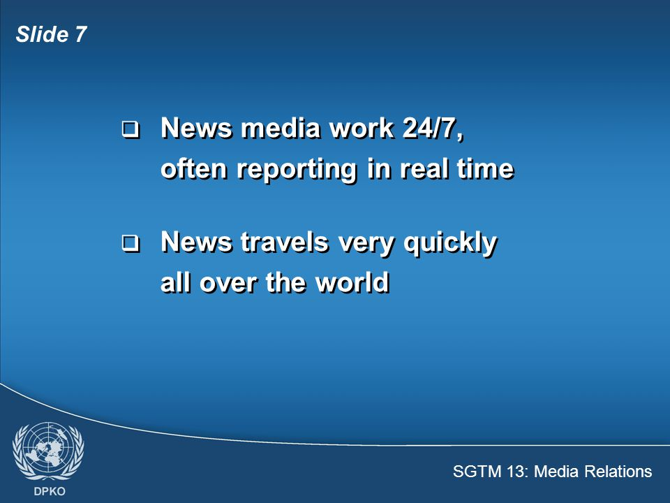 SGTM 13: Media Relations Slide 8  You can help make good news and prevent negative reporting  Bad conduct can have negative effects on the mission, the UN, the peace process  You can help make good news and prevent negative reporting  Bad conduct can have negative effects on the mission, the UN, the peace process