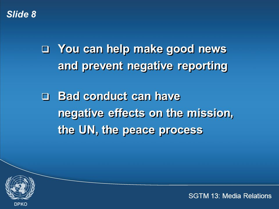 SGTM 13: Media Relations Slide 9 Misconduct  Has immediate local and international impact  Damages image of United Nations and contingent around the world  Destroys trust of local population  Has immediate local and international impact  Damages image of United Nations and contingent around the world  Destroys trust of local population