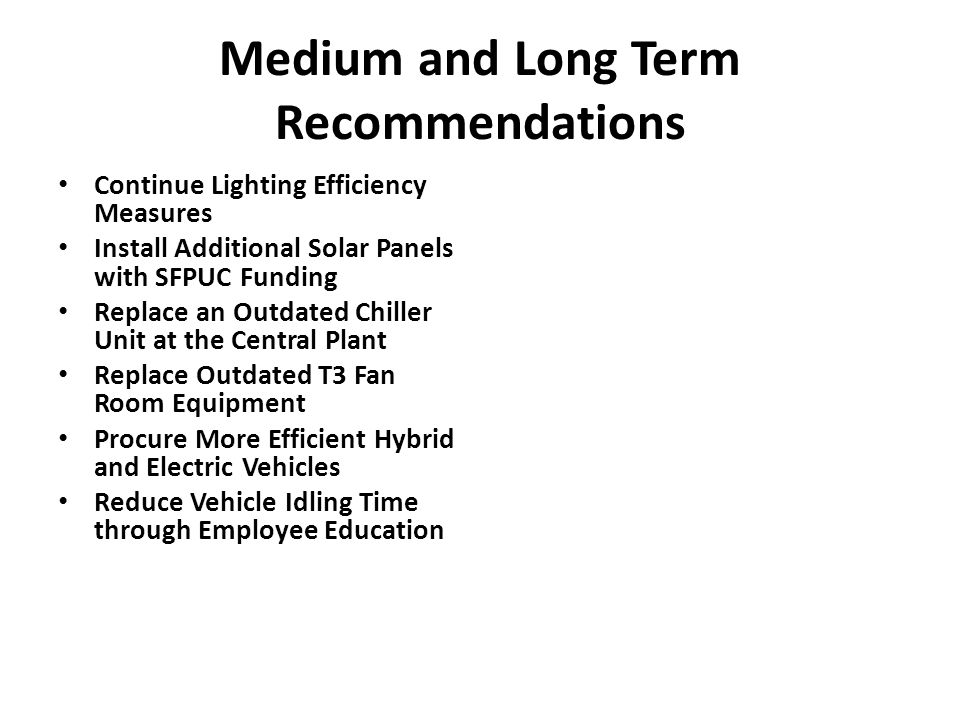 Medium and Long Term Recommendations (Continued) Install Computer Sleep Mode Software Replace Desktop Computers with Laptops Develop a Data Warehouse at SFO Erect a Greenhouse over Biosolids Drying Beds Obtain O&M LEED Certification for Terminal Complex Develop O&M Plan for Terminal Complex