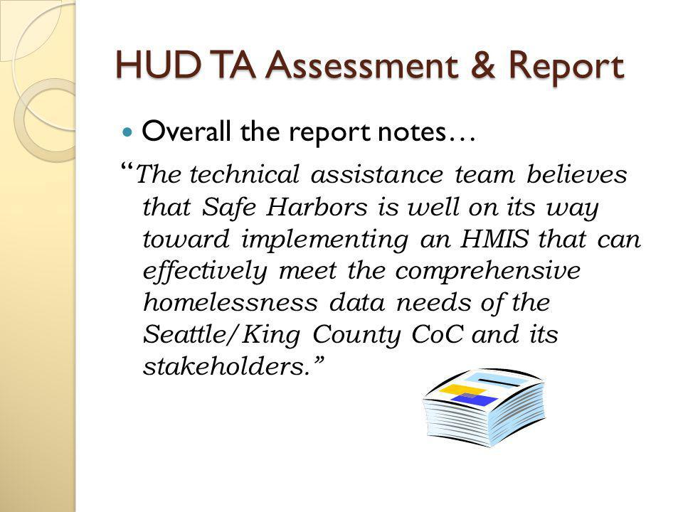 HUD TA Assessment & Report The assessment report also made recommendations for further development of the HMIS in the areas of: ◦ Governance & Structure ◦ Software ◦ Support, Operations & Staffing ◦ Reporting ◦ Data Integration ◦ Messaging