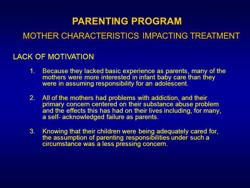 1.To some extent, the program involved a reliance on the application and critique of parenting strategies used by the mothers over the treatment course–which was feasible to only a limited extent in the prison setting since the mother/child contacts were infrequent and/or relatively brief.
