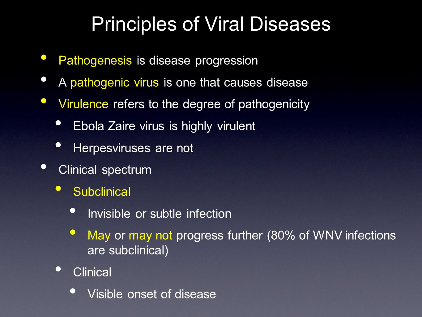 Pathogenesis of Viral Diseases Steps of pathogenesis Entry and primary replication (acute infection) Portals of entry where first localized infections occur Varies with virus Viral spread and cell tropism Sites distant from entry where virus can replicate Viremia - the spread of virus through the blood Nervous system spread - rabies, herpesviruses Infections are usually organ or tissue specific Usually controlled by viral proteins that mediate attachment to cells Viruses encode proteins, including enzymes, that seize control of susceptible cells Cellular transcription factors often dictate susceptibility Measles - a respiratory disease
