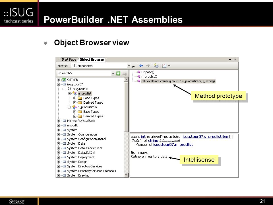 22 PowerBuilder.NET Assemblies  Sample invocation using C# private void cb_Populate_Click(object sender, EventArgs e) { isug.tour07.n_prodlist productList; isug.tour07.s_prodlistitem[] products = null; String infoMsg = null; Int32 numItems; productList = new n_prodlist(); numItems = productList.retrieveProducts(ref products, ref infoMsg); items = new System.Collections.ArrayList(); foreach (s_prodlistitem t in products) items.Add(new Item(t)); dgrProducts.DataSource = items; }