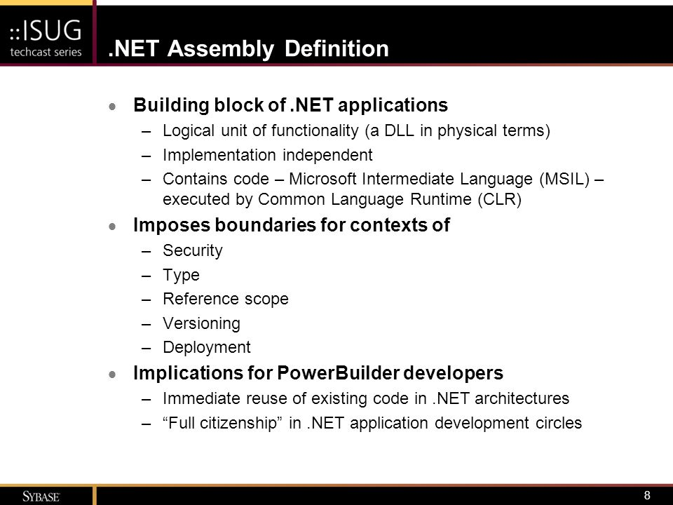 9 PowerBuilder.NET Assemblies  Design the business logic –PowerBuilder 11 supports the deployment of non-visual objects (Custom Class User Objects) as.NET assemblies –Existing NVOs can be leveraged by creating a new.NET Assembly Target that references the original target –Implement methods in PowerScript as you would for a traditional PowerBuilder application –Only a few caveats Proprietary PowerBuilder types (e.g., datastore, transaction, etc.) cannot be used in public method signatures Instance variables are not exposed – define your own getter/setter methods Some PowerScript constructs are not supported in.NET deployments