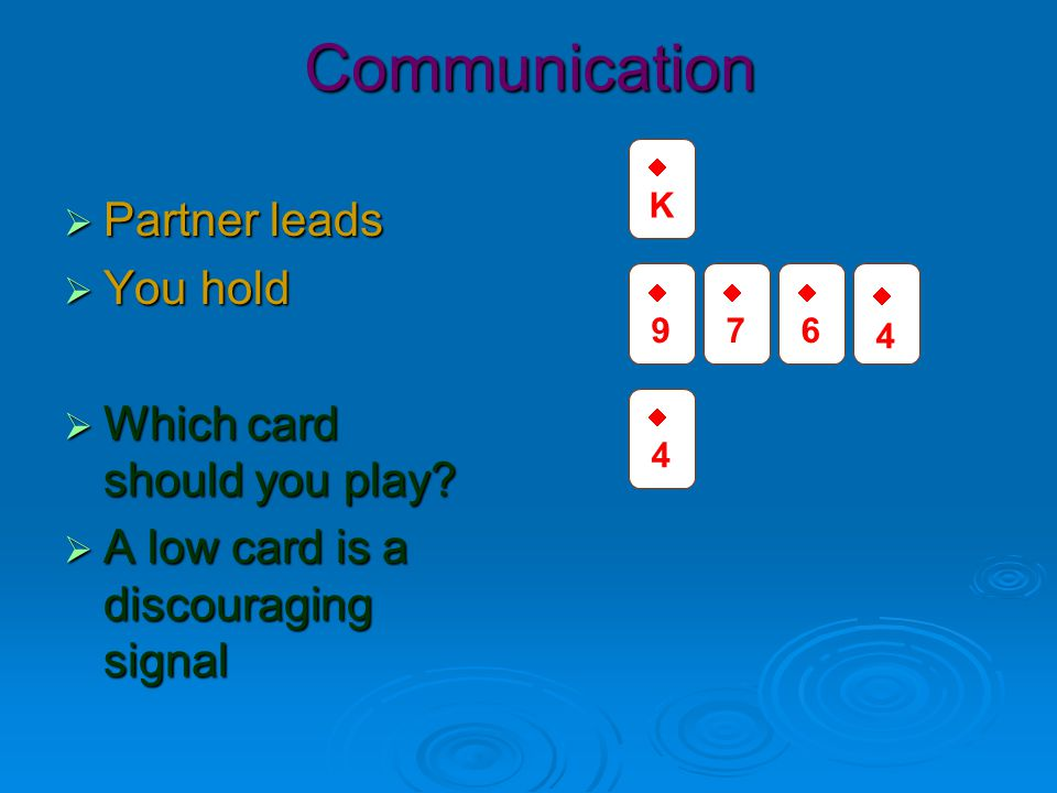 Signalling  Known as HELD  High Encouraging; Low Discouraging  Use the highest card you can afford as a signal  Not something useful.