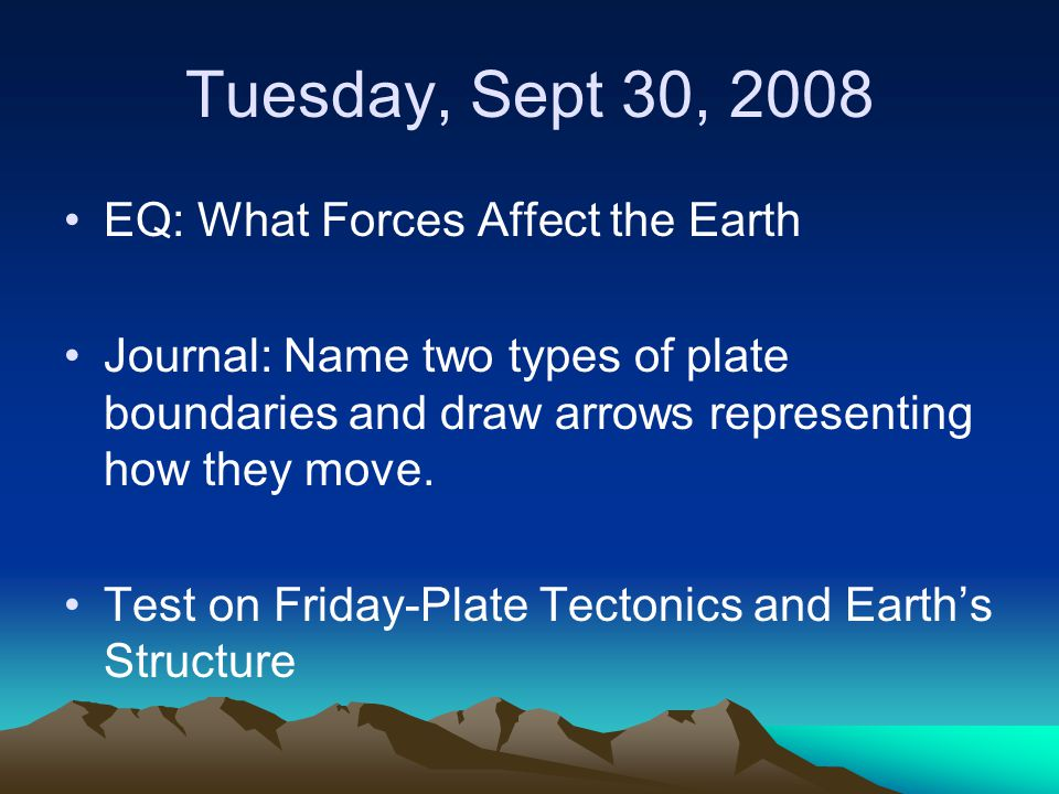 Tuesday, Sept 30, 2008 EQ: What Forces Affect the Earth Homework-Finish Notes Worksheet (both sides) Agenda –Discuss Journal Entry –Convection Current Model –Sea Floor Spreading –Finish Notes Worksheet –TOTD-How do convection currents relate to plate tectonics