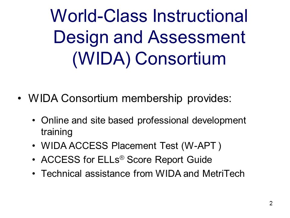 3 World-Class Instructional Design and Assessment (WIDA) Consortium Assessments W-APT ™ WIDA-ACCESS Placement Test ACCESS for ELLs ® Assessing Comprehension and Communication in English State-to-State for English Language Learners Alternate ACCESS for ELLs ®