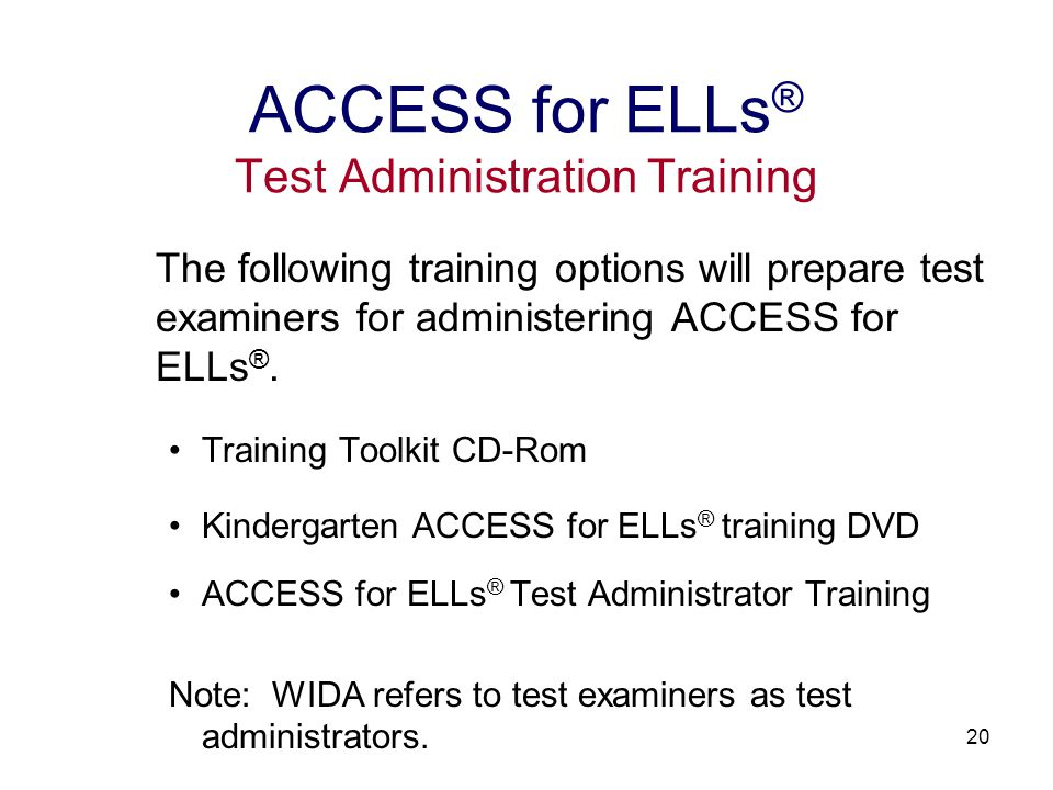21 Online training course Requires individual accounts Username and password protected 3 training modules Test Background and Group Administered Components Speaking Test Component Kindergarten Component Quizzes for each training module ACCESS for ELLs ® Test Administration Training for Test Examiners
