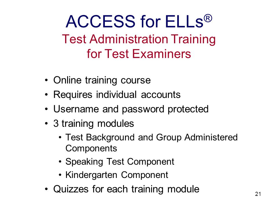 22 Test Background and Group Administered Tests training includes: test administration manuals organization of test forms in thematic folders assigning students to tiers listening, reading, and writing tests and administration procedures sample test items for listening, reading, and writing tests test background and group administered components quiz ACCESS for ELLs ® Test Administration Training for Test Examiners