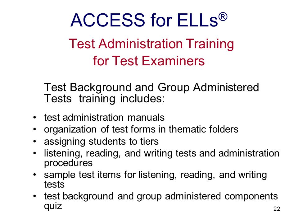 23 Speaking Test training includes: test administration manual organization of thematic folders 3 tasks (in 3 Parts) for grade levels 1-12 individual administration and scoring procedures listening examples demonstrating application of the scoring rubric speaking test component quiz ACCESS for ELLs ® Test Administration Training for Test Examiners