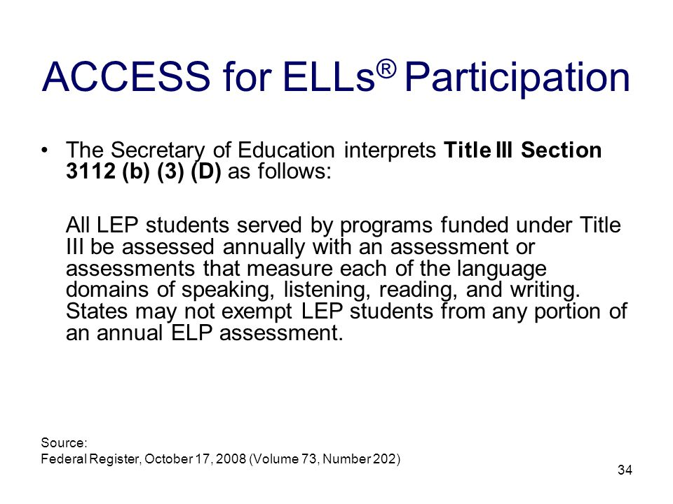 35 Beginning with the 2009-2010 school year, LEP students, in grades 3-12, at levels 1, 2, 3, 4, as well as Monitor 1 and Monitor 2, must take the listening, speaking, reading, and writing subtests of the ELP assessment ACCESS for ELLs ®.