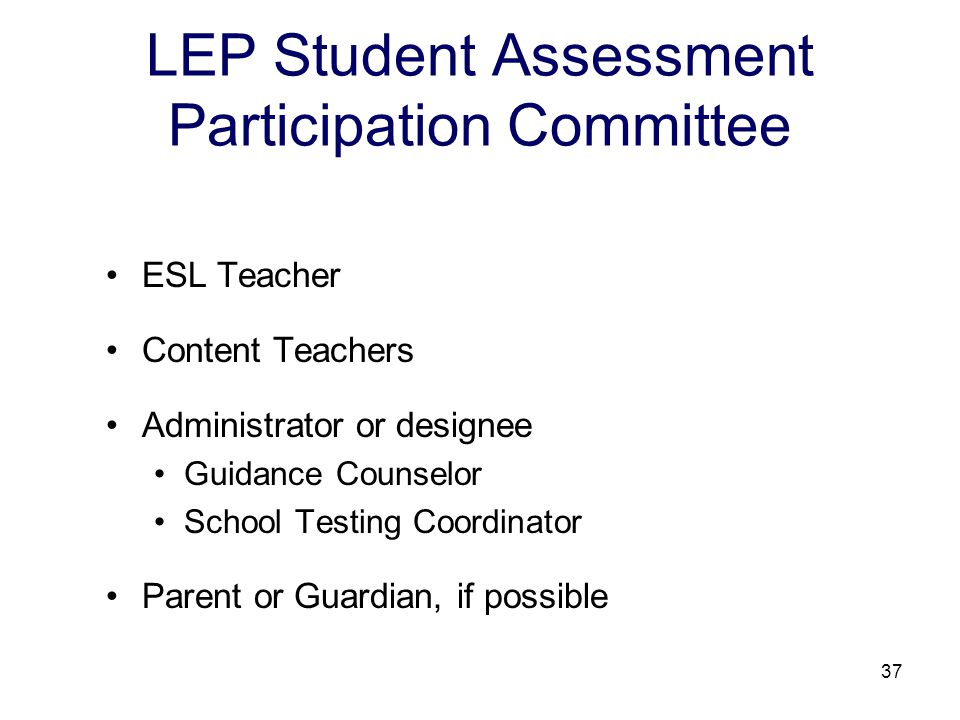 38 Testing Decisions for LEP Students The LEP Student Assessment Participation Committee should consider: each LEP student on an individual basis; each LEP student's English language proficiency level; each LEP student's level of previous schooling in his/her native language; and each LEP student's years of schooling in the United States.