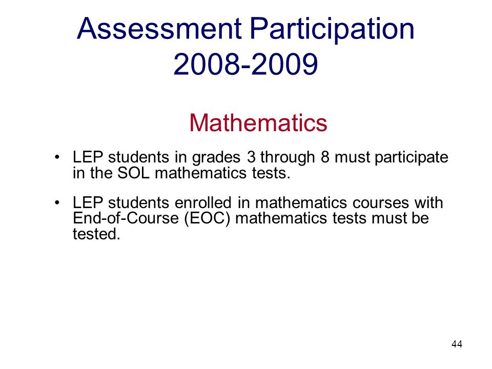 45 Assessment Participation 2008-2009 Mathematics Plain English version of the grades 3 through 8 and EOC Algebra I mathematics tests are available for LEP students at proficiency levels 1 and 2; and all LEP students regardless of their proficiency levels during the first year of enrollment in a U.S.