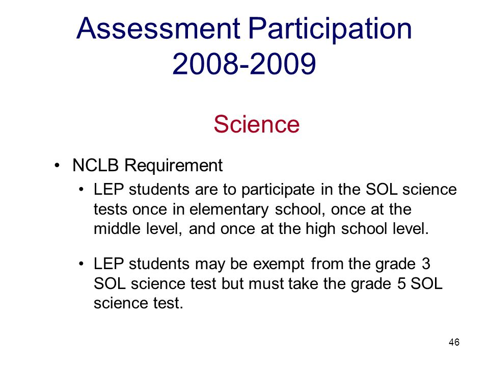 47 Assessment Participation 2008-2009 Science NCLB Requirement The resulting SOL science test scores are not included in Adequate Yearly Progress (AYP) calculations and are not subject to the same participation requirements as reading and mathematics.
