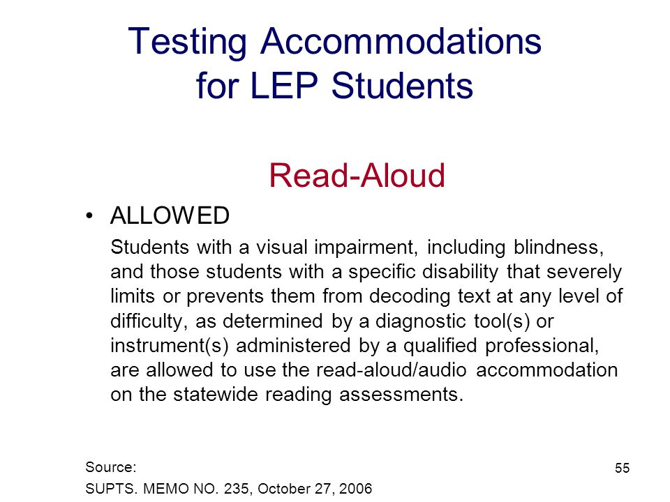 56 Testing Accommodations for LEP Students Read-Aloud NOT ALLOWED Students with disabilities who are simply having difficulty reading text and/or are reading below grade level are not allowed to use the read-aloud/audio accommodation on the statewide reading assessments.