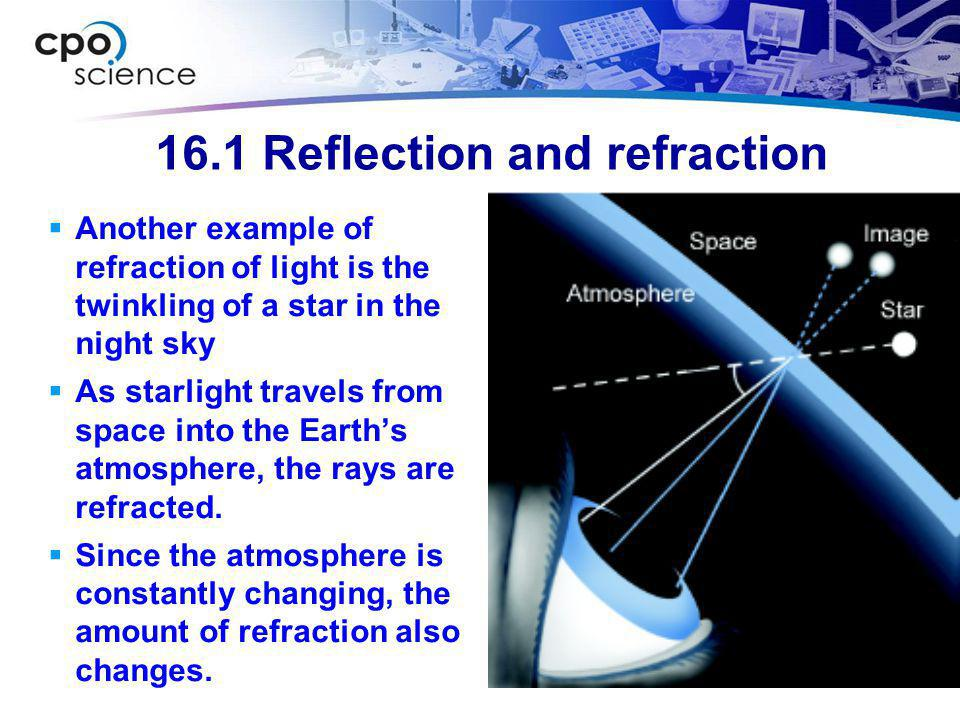 16.1 Reflection and refraction  The light that bends as it crosses a surface into a material refracts and is shown as a refracted ray.