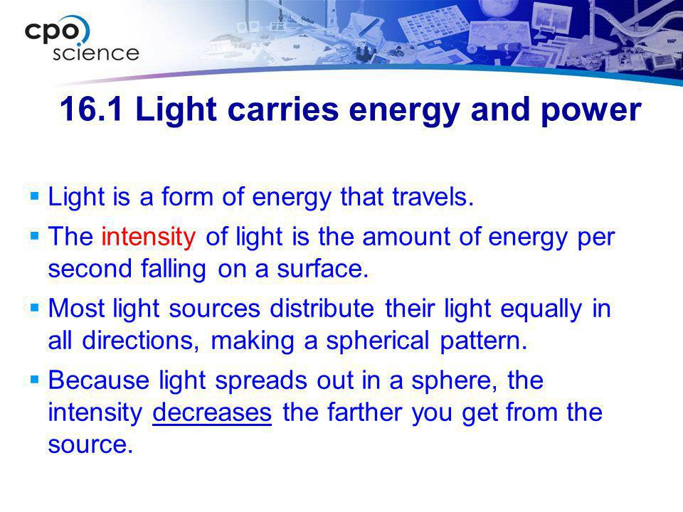 16.1 Light intensity  The intensity of light from a small source follows an inverse square law because its intensity diminishes as the square of the distance.