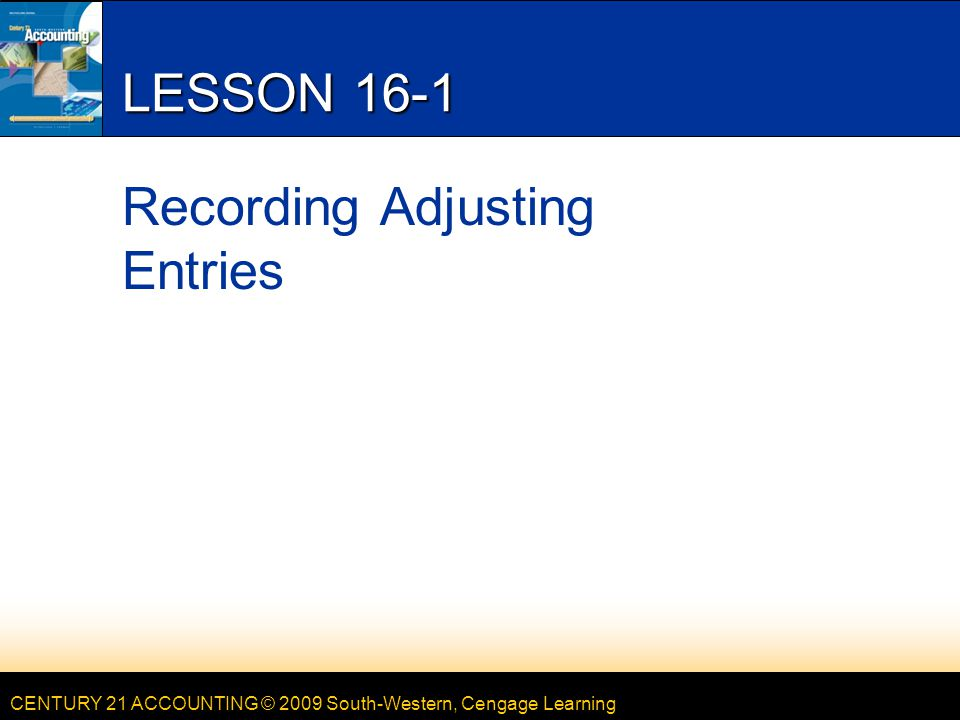 CENTURY 21 ACCOUNTING © 2009 South-Western, Cengage Learning 2 LESSON 16-1 ADJUSTING ENTRIES RECORDED FROM A WORK SHEET 3 page 480 214567 1.Heading 2.Date 3.Identify the first adjustment 4.Account debited 5.Debit 6.Account credited 7.Credit 8.Continue down the Adjustments columns