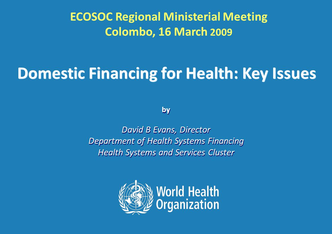 ECOSOC Regional Ministerial Meeting, Colombo: 16 th March 2009 2 |2 | System Building Blocks or Functions Goals / Outcomes of the system Fairness in financial contribution contribution Functions and Goals of Health System INPUTSINPUTS Coverage Efficiency Quality SERVICE DELIVERY HEALTH WORKFORCE INFORMATION MEDICAL PRODUCTS, VACCINES & TECHNOLOGIES LEADERSHIP/GOVERNANCE FINANCING (COLLECTING, POOLING AND PURCHASING) Responsiveness (the way people are treated and the environment) Health