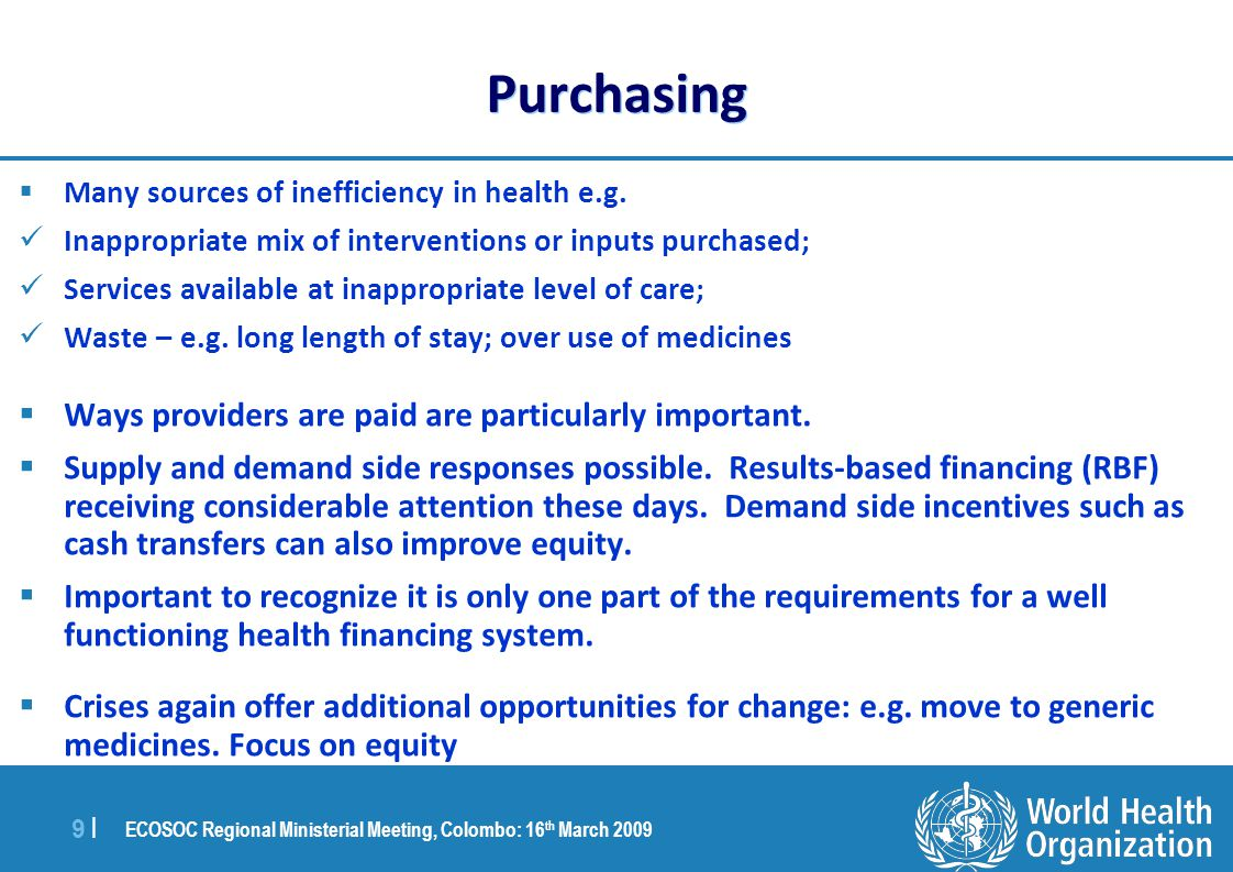 ECOSOC Regional Ministerial Meeting, Colombo: 16 th March 2009 10 | Conclusions 1: Domestic Health Financing Needs i.Raise additional funds where health needs are high and revenues insufficient ii.Reduce reliance on out of pocket payments where they are high, by moving towards pre-payment and pooling iii.Enhance social protection by ensuring the poor and other vulnerable groups have access to needed services, particularly during financial and economic downturns iv.Improve efficiency and equity: appropriate mix of activities to fund, appropriate inputs in production of health services, provider payment methods and other incentives for efficient service provision and use, and financial, contractual and other relationships with the non-government sector v.Promote transparency and accountability in health financing systems