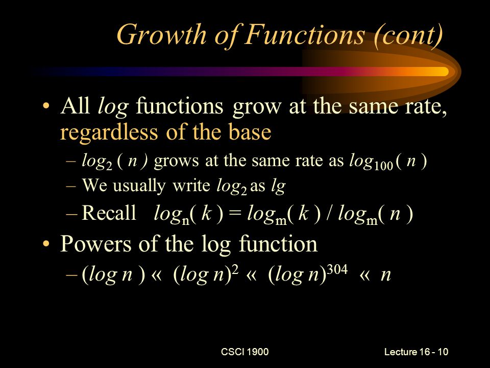 CSCI 1900 Lecture 16 - 11 Growth of Functions (cont) log compared to polynomials –lg n « n « n lg( n ) « n ( lg( n ) ) 2 « n (lg( n )) 1670 « n 2 Polynomials compare to exponentials –n 2 « n 3 « n 2876 « 2 n Exponentials compared to factorial – 2 n « n!