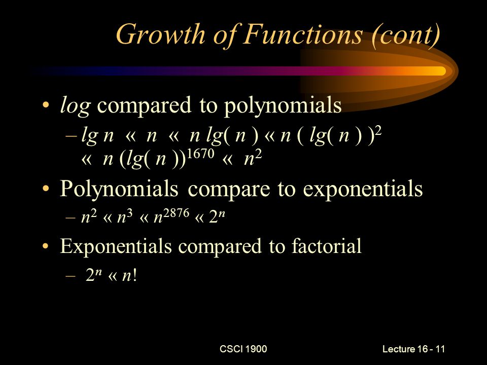 CSCI 1900 Lecture 16 - 12 Growth of Functions (cont) In general, the classes of functions, in order of increasing running time are –constant « log( n ) « n « n log( n ) « n 2 « n 3 « … « 2 n « n!