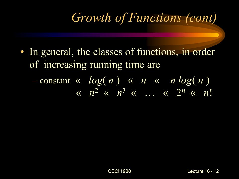 CSCI 1900 Lecture 16 - 13 Big-Oh Notation f  O( g ) if there exist two constants, c and n 0 such that | f (n) |  c | g(n) | for all n  n 0 –This means: f grows no faster than g does What is in O(n 3 ).