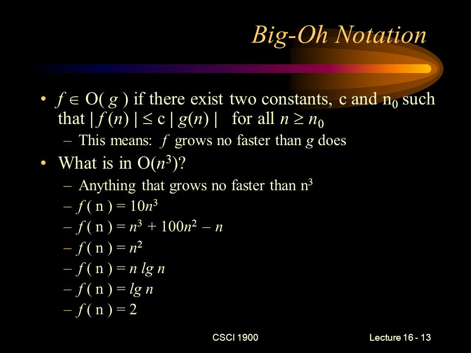 CSCI 1900 Lecture 16 - 14 Big-Oh Example Show that n 3 + 100n 2 + 20  O( n 3 ) Need to find a c and n 0 such that c n 3 > n 3 + 100n 2 – n for all n > n 0 Two important consequences of f  O( g ) –g serves as an upper bound on f –We ignore the behavior for small values of n