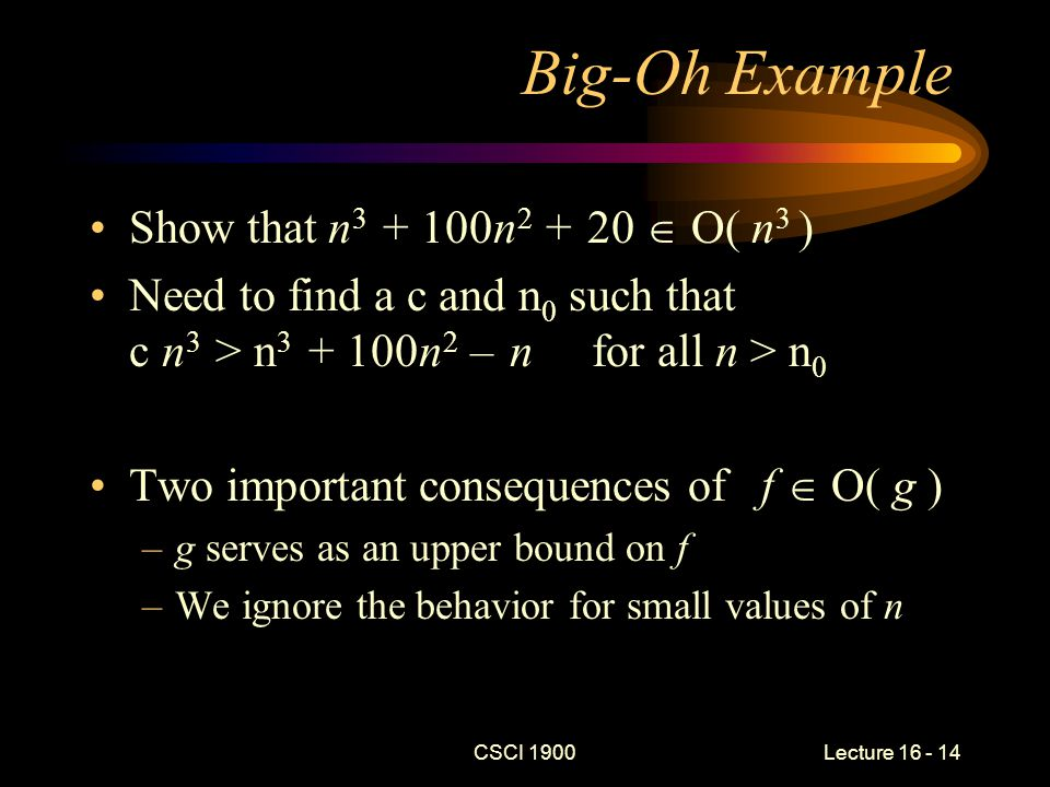 CSCI 1900 Lecture 16 - 15 Big-Theta Notation f   ( g ), if f and g have same order – f  O( g ) and g  O( f ) What is in  ( n 3 ) –f ( n ) = n 3 + 100n 2 – n is in  ( n 3 ) –f ( n ) = 2 is not in  ( n 3 ) –f ( n ) = n 2 is not in  ( n 3 ) –f ( n ) = lg n is not in  ( n 3 ) –f ( n ) = n lg n is not in  ( n 3 )