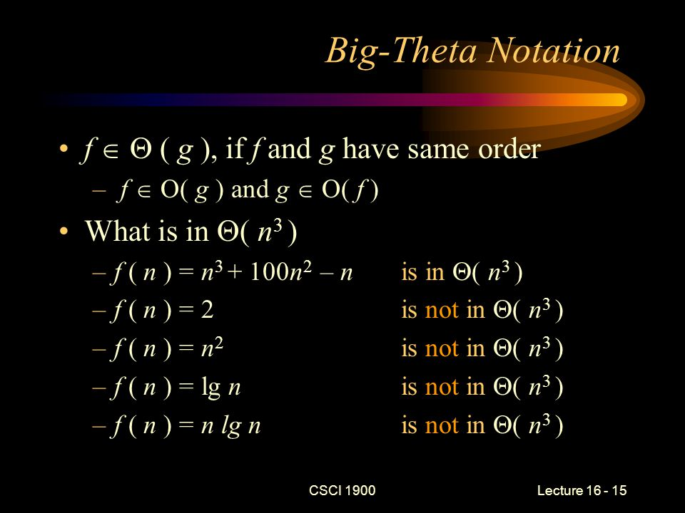 CSCI 1900 Lecture 16 - 16 Running Time The  -class of a function that describes the number of steps performed by an algorithm is called the running time of the algorithm This allows us to compare algorithms for a specific task For example: –bubble sort   ( n 2 ) –quicksort   ( n lg n) –What is the fastest running-time for a comparison-based sorting algorithm?