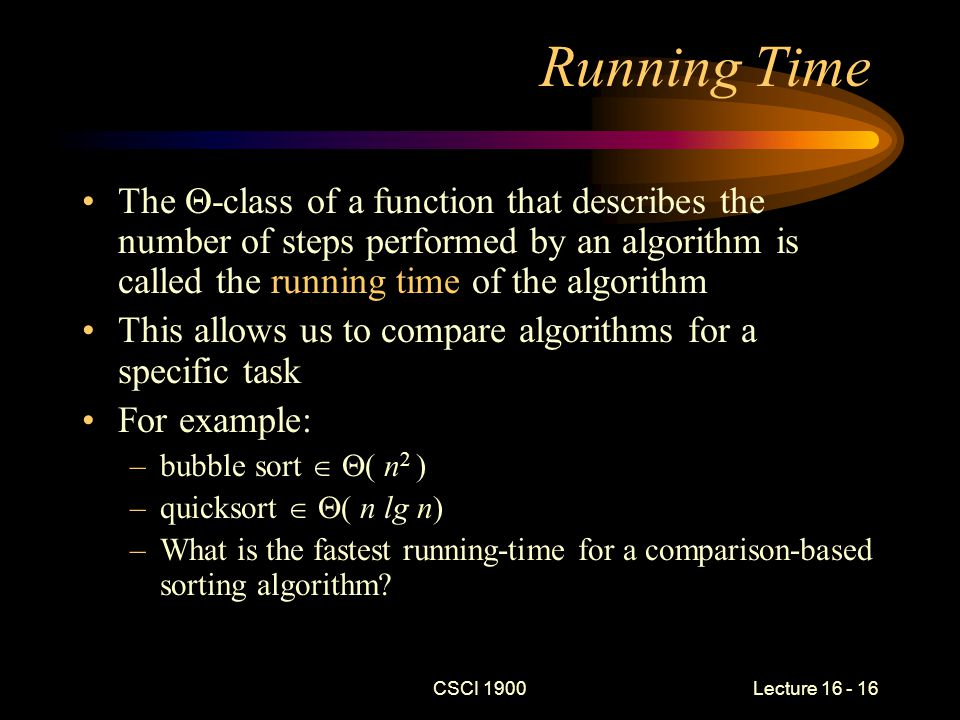 CSCI 1900 Lecture 16 - 17 Determining Running Time To compare two algorithm's running times –Select an operation that is central to the algorithm For searching, we might choose comparison For sorting, we might choose comparison or perhaps data saving –Examine the algorithm to determine how the count of the key operation depends upon input size To evaluate a single algorithm –Count the total number of operations –Examine the algorithm to determine how the count of the key operation depends upon input size