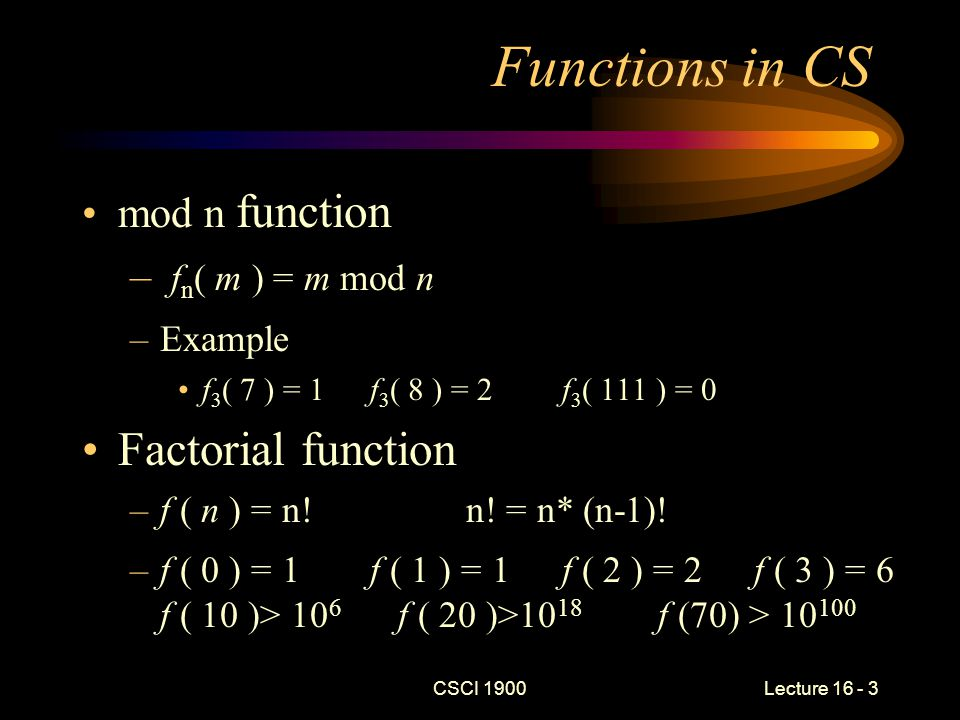 CSCI 1900 Lecture 16 - 4 Functions in CS (cont) Floor function –f ( x ) = largest integer ≤ x f (2.1) = 2 f (2.9) = 2 f (2.999999) = 2 f (3) = 3 f (-2.3) = -3Nota Bene: -2 > -2.3