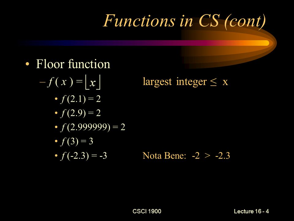 CSCI 1900 Lecture 16 - 5 Functions in CS (cont) Ceiling function –f( x ) =smallest integer ≥ x f( 2.000001 ) = 3 f( 2.9 ) = 3 f( 2.999999 ) = 3 f( 3 ) = 3 f( 3.000001 ) = 4 f( -2.3 ) = -2Nota Bene: -2 > -2.3