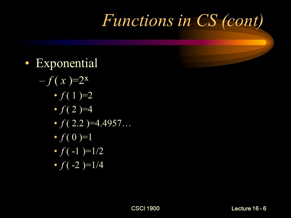 CSCI 1900 Lecture 16 - 7 Functions in CS (cont) Logarithm –f n ( x )=log n (x) the power to which n must be raised to yield x f 2 ( 4 ) = 2 f 2 ( 8 ) = 3 f 2 ( 2 ) = 1 f 2 ( 1 ) = 0 f 2 ( 1/2 ) = -1 f 2 ( 1/16 ) = -4 f 2 ( 0 ) = undefined