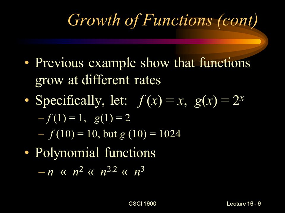 CSCI 1900 Lecture 16 - 10 Growth of Functions (cont) All log functions grow at the same rate, regardless of the base –log 2 ( n ) grows at the same rate as log 100 ( n ) –We usually write log 2 as lg –Recall log n ( k ) = log m ( k ) / log m ( n ) Powers of the log function –(log n ) « (log n) 2 « (log n) 304 « n